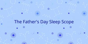 The Father's Day Sleepscope